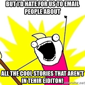 X ALL THE THINGS - but I'd hate for us to email people about all the cool stories that aren't in tehir eiditon!