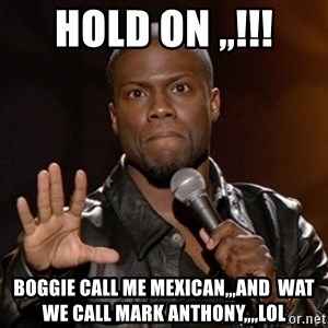 Kevin Hart - hold on ,,!!! boggie call me mexican,,,and  wat we call mark anthony,,,,lol