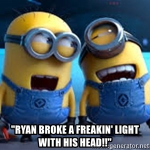 "minionssss -  ""Ryan broke a freakin' light with his head!!"""