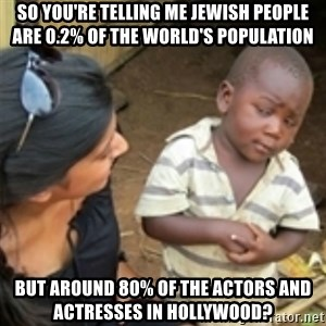 Skeptical african kid  - so you're telling me jewish people are 0.2% of the world's population but around 80% of the actors and actresses in Hollywood?