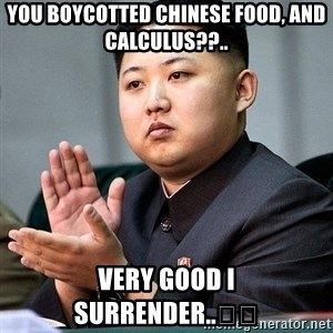 Kim Jong Un Clap - You boycotted Chinese food, and calculus??.. Very good I surrender..🇺🇸