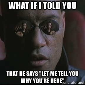 "Morpheus ""what if I told you"" - What if I told you  That he says ""let me tell you why you're here"""