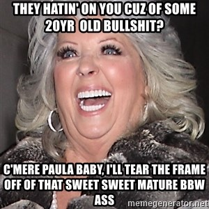 Paula Deen NIgger - They hatin' on you cuz of some 20yr  old Bullshit? C'mere paula baby, i'll tear the frame off of that sweet sweet mature bbw ass