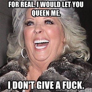 Paula Deen NIgger - for real. i would let you queen me. i don't give a fuck.