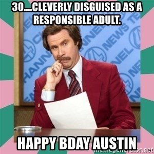anchorman - 30....Cleverly disguised as a responsible adult. Happy Bday Austin