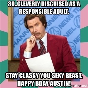 anchorman - 30..cleverly disguised as a responsible adult. Stay classy you sexy beast.              Happy bday Austin!