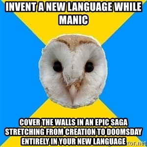 Bipolar Owl - invent a new language while manic cover the walls in an epic saga stretching from creation to doomsday entirely in your new language