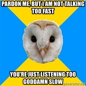 Bipolar Owl - pardon me, but i am not talking too fast you're just listening too goddamn slow