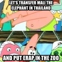 patrick star - Let's transfer Mali the Elephant in Thailand and put Erap in the zoo