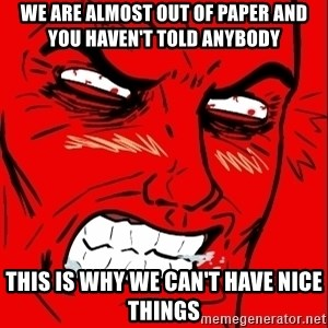 Rage Face - we are almost out of paper and you haven't told anybody this is why we can't have nice things