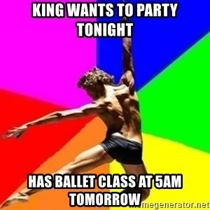 dancer dancer  - King wants to party tonight Has ballet class at 5am tomorrow