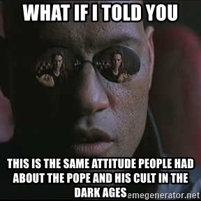 "Morpheus ""what if I told you"" - What if i told you this is the same attitude people had about the pope and his cult in the dark ages"