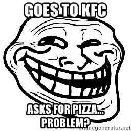 Trollface - Goes To KFC Asks for Pizza...  PROBLEM?
