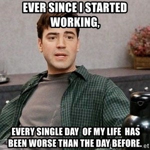 Office Space meme - Ever since I started working,  every single day  of my life  has been worse than the day before.