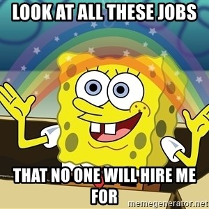 spongebob rainbow - Look at all these jobs that no one will hire me for