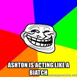 Trollface -  Ashton is acting like a biatch
