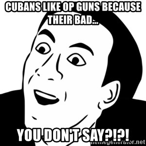 nicholas cage you dont say - Cubans like op guns because their bad... You don't say?!?!