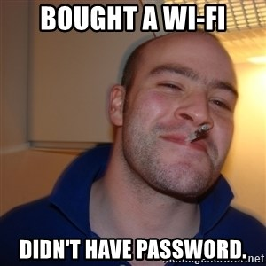 Good Guy Greg - Bought a Wi-Fi Didn't have password.