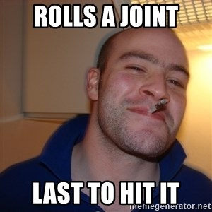 Good Guy Greg - rolls a joint last to hit it