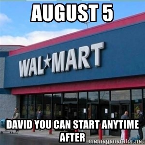 Walmart pay - August 5 David you can start anytime after