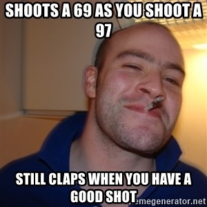 Good Guy Greg - SHOOTS A 69 AS YOU SHOOT A 97 STILL CLAPS WHEN YOU HAVE A GOOD SHOT