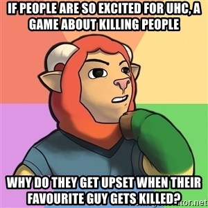 Philosopher Millbee - If people are so excited for UHC, a game about killing people Why do they get upset when their favourite guy gets killed?