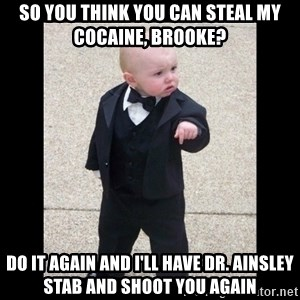 Baby Godfather - So you think you can steal my cocaine, Brooke? Do it again and I'll have Dr. Ainsley stab and shoot you again