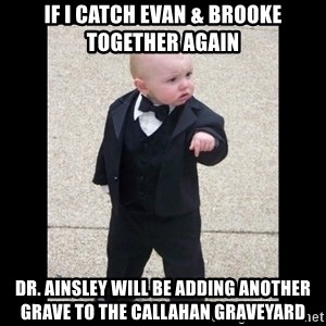 Baby Godfather - If I catch Evan & Brooke together again Dr. Ainsley will be adding another grave to the Callahan Graveyard