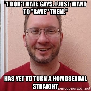 "Asshole Christian missionary - ""i don't hate gays. i just want to ""save"" them."" has yet to turn a homosexual straight"
