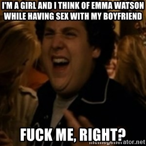 Jonah Hill - I'm a girl and I think of Emma Watson while having sex with my boyfriend fuck me, right?