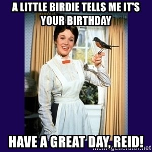 Mary Poppins - A little birdie tells me it's your birthday Have a great day, Reid!