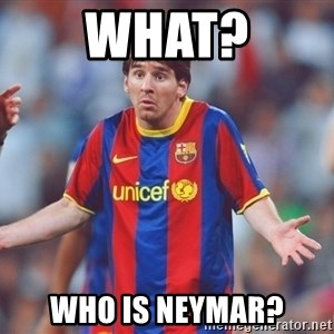 Messi 3 - What? Who is neymar?