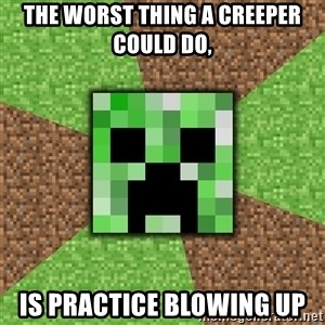 Minecraft Creeper - The worst thing a creeper could do, Is practice blowing up
