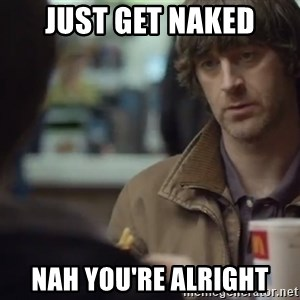 nah you're alright - Just get naked Nah you're alright