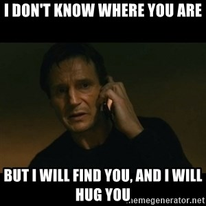 liam neeson taken - I don't know where you are but I will find you, and I will hug you