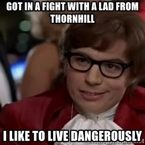 Austin Powers Danger - got in a fight with a lad from thornhill i like to live dangerously