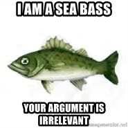 invadent sea bass - I am a Sea Bass Your argument is   irrelevant
