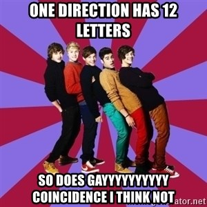 typical 1D - ONE DIRECTION HAS 12 LETTERS SO DOES GAYYYYYYYYYY COINCIDENCE I THINK NOT