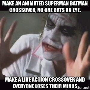 Loses Their Minds - make an Animated Superman Batman crossover, no one bats an eye. make a live action crossover and everyone loses their minds