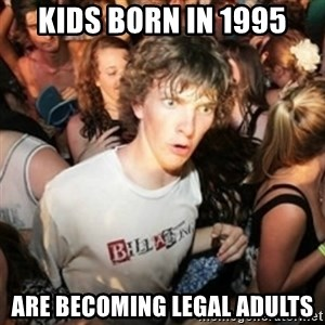 Sudden clarity clarence - KIDS BORN IN 1995 ARE BECOMING LEGAL ADULTS