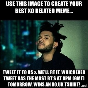 The Weeknd saw what you did there! - Use this image to create your best XO related meme... Tweet it to us & we'll RT it. Whichever tweet has the most RT's at 8pm (GMT) tomorrow, wins an XO UK tshirt!