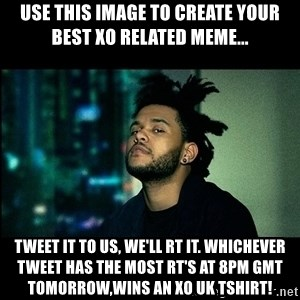 The Weeknd saw what you did there! - Use this image to create your best XO related meme... Tweet it to us, we'll RT it. whichever tweet has the most RT's at 8pm GMT tomorrow,wins an XO UK tshirt!