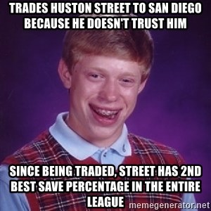Bad Luck Brian - trades huston street to san diego because he doesn't trust him since being traded, street has 2nd best save percentage in the entire league