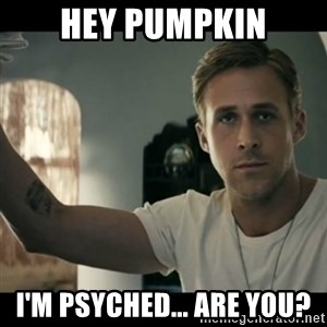 ryan gosling hey girl - Hey Pumpkin i'm psyched... are you?