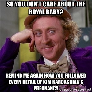 Willy Wonka - So you don't care about the royal baby? Remind me again how you followed every detail of Kim Kardashian's pregnancy