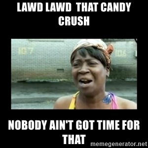 Nobody ain´t got time for that - Lawd Lawd  that Candy Crush Nobody ain't got time for that