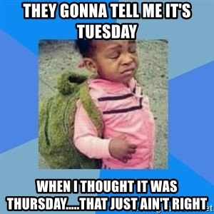 Disgusted Black Girl - They gonna tell me it's Tuesday  When I thought it was Thursday.....that just ain't right