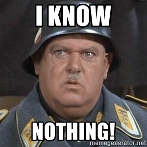Sergeant Schultz - I know Nothing!