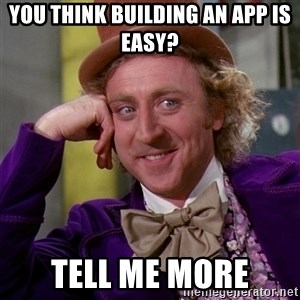 Willy Wonka - You think building an app is easy? Tell me more
