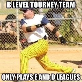 Softball Guy - b level tourney team only plays e and d leagues
